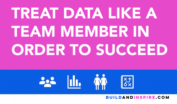 Treat Data Like a Team Member in Order to Succeed